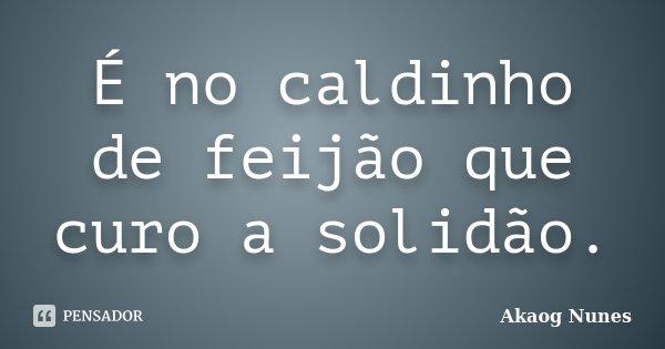 É no caldinho de feijão que curo a solidão.... Frase de Akaog Nunes.