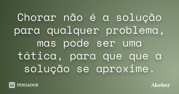 Chorar não é a solução para qualquer problema , mas pode ser uma tática , para que que a solução se aproxime .... Frase de Akeber.