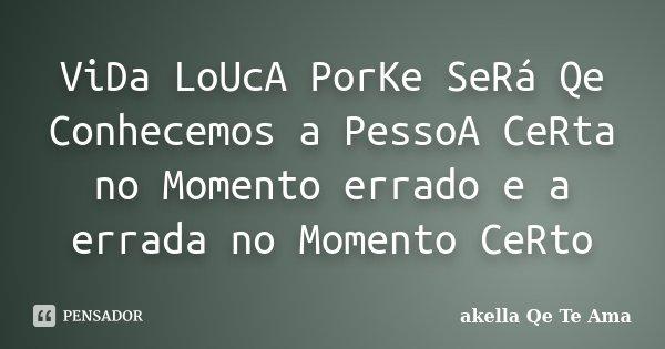 ViDa LoUcA PorKe SeRá Qe Conhecemos a PessoA CeRta no Momento errado e a errada no Momento CeRto... Frase de akella Qe Te Ama.