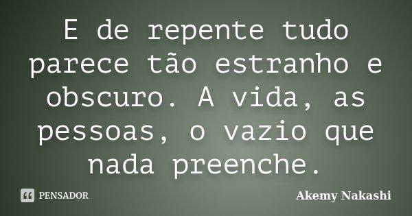 E de repente tudo parece tão estranho e obscuro. A vida, as pessoas, o vazio que nada preenche.... Frase de Akemy Nakashi.