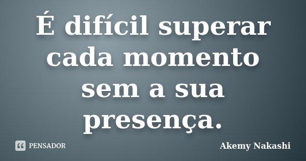 É difícil superar cada momento sem a sua presença.... Frase de Akemy Nakashi.