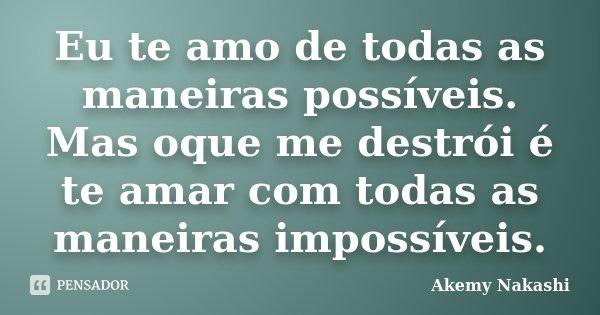 Eu te amo de todas as maneiras possíveis. Mas oque me destrói é te amar com todas as maneiras impossíveis.... Frase de Akemy Nakashi.