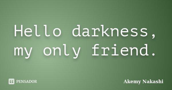 Hello darkness, my only friend.... Frase de Akemy Nakashi.