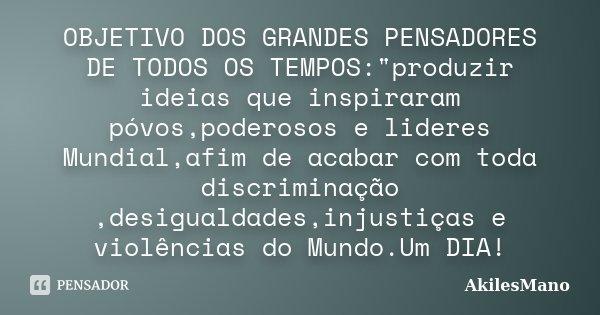"""OBJETIVO DOS GRANDES PENSADORES DE TODOS OS TEMPOS:""""produzir ideias que inspiraram póvos,poderosos e lideres Mundial,afim de acabar com toda discriminação ... Frase de AkilesMano."""