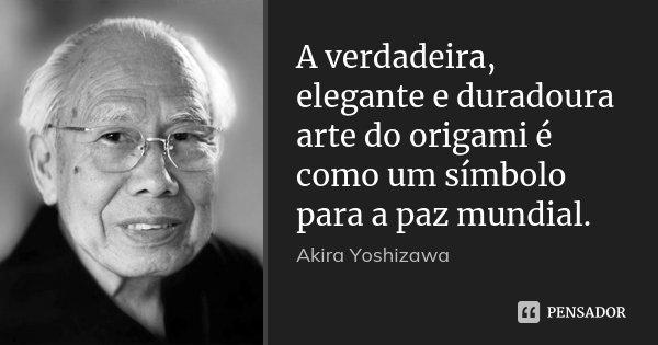 A verdadeira, elegante e duradoura arte do origami é como um símbolo para a paz mundial.... Frase de Akira Yoshizawa.