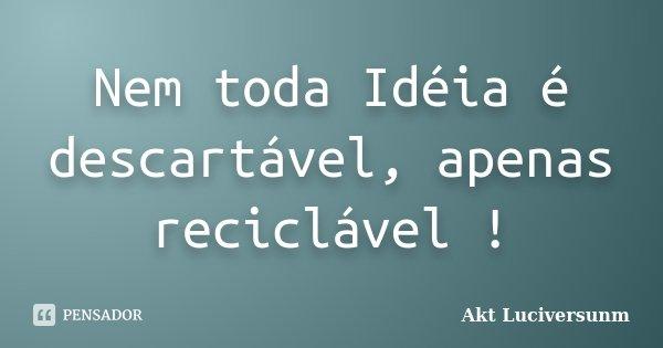 Nem toda Idéia é descartável, apenas reciclável !... Frase de Akt Luciversunm.