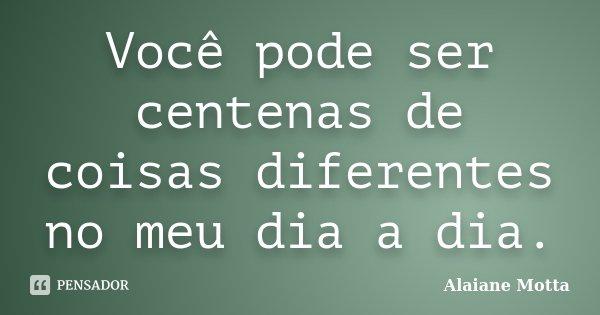 Você pode ser centenas de coisas diferentes no meu dia a dia.... Frase de Alaiane Motta.