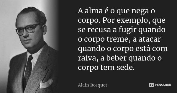 A alma é o que nega o corpo. Por exemplo, que se recusa a fugir quando o corpo treme, a atacar quando o corpo está com raiva, a beber quando o corpo tem sede.... Frase de Alain Bosquet.