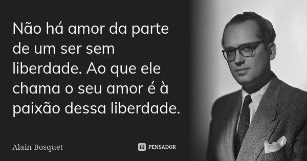 Não há amor da parte de um ser sem liberdade. Ao que ele chama o seu amor é à paixão dessa liberdade.... Frase de Alain Bosquet.