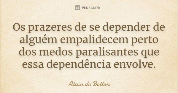 Os prazeres de se depender de alguém empalidecem perto dos medos paralisantes que essa dependência envolve.... Frase de Alain de Botton.