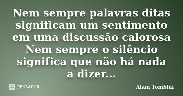 Nem sempre palavras ditas significam um sentimento em uma discussão calorosa Nem sempre o silêncio significa que não há nada a dizer...... Frase de Alam Tombini.