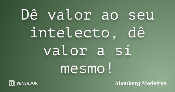 Dê valor ao seu intelecto, dê valor a si mesmo!... Frase de Alamberg Medeiros.