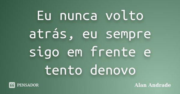 Eu nunca volto atrás, eu sempre sigo em frente e tento denovo... Frase de Alan Andrade.
