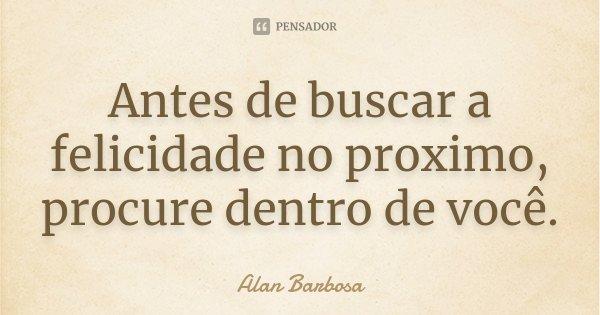 Antes de buscar a felicidade no proximo, procure dentro de você.... Frase de Alan Barbosa.
