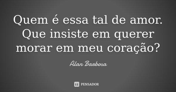 Quem é essa tal de amor. Que insiste em querer morar em meu coração?... Frase de Alan Barbosa.