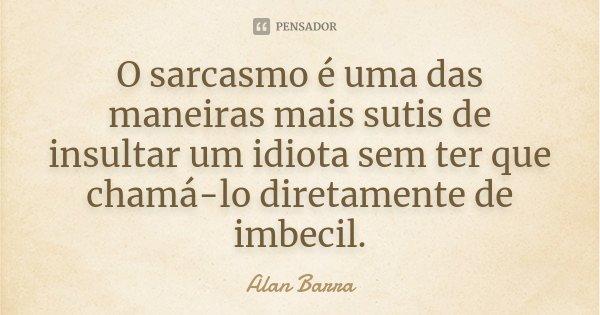 Sarcasmo E Ironia São Uma: O Sarcasmo é Uma Das Maneiras Mais... Alan Barra