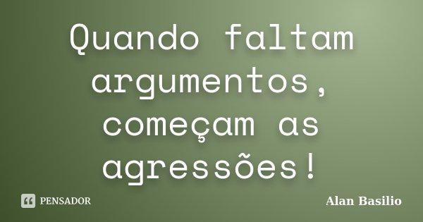 Quando faltam argumentos, começam as agressões!... Frase de Alan Basilio.