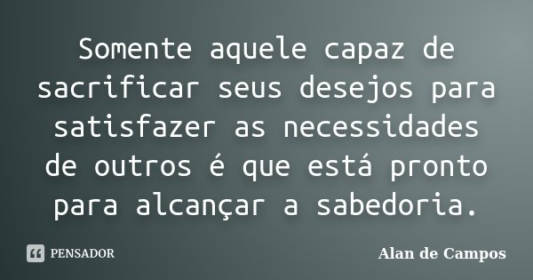 Somente aquele capaz de sacrificar seus desejos para satisfazer as necessidades de outros é que está pronto para alcançar a sabedoria.... Frase de Alan de Campos.