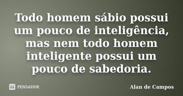 Todo homem sábio possui um pouco de inteligência, mas nem todo homem inteligente possui um pouco de sabedoria.... Frase de Alan de Campos.
