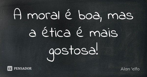 A moral é boa, mas a ética é mais gostosa!... Frase de Alan 'elfo'.