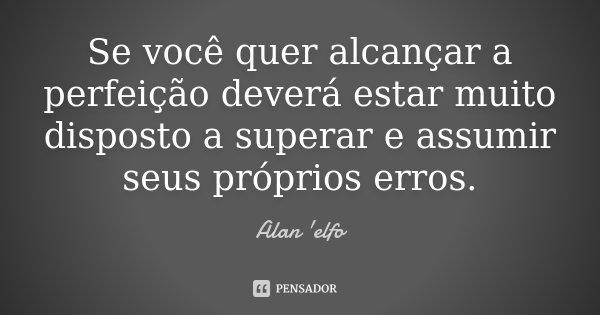 Se você quer alcançar a perfeição deverá estar muito disposto a superar e assumir seus próprios erros.... Frase de Alan 'elfo'.