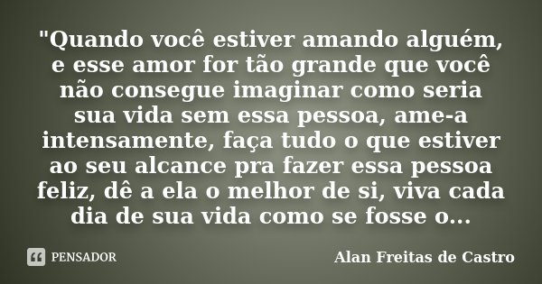 """""""Quando você estiver amando alguém, e esse amor for tão grande que você não consegue imaginar como seria sua vida sem essa pessoa, ame-a intensamente, faça... Frase de Alan Freitas de Castro."""