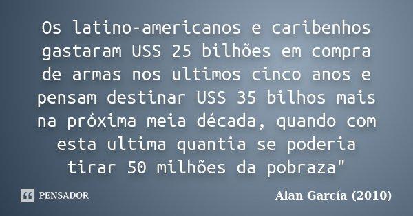 Os latino-americanos e caribenhos gastaram USS 25 bilhões em compra de armas nos ultimos cinco anos e pensam destinar USS 35 bilhos mais na próxima meia década,... Frase de Alan García (2010).
