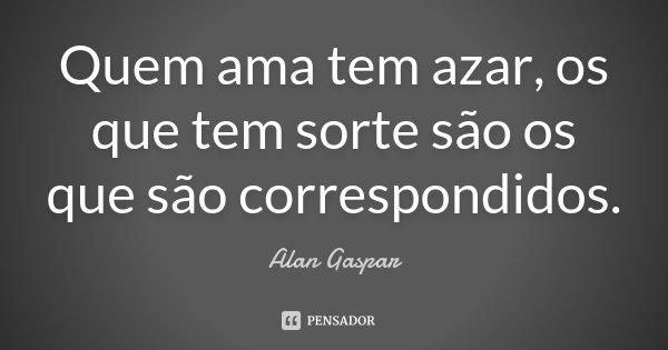 Quem Ama tem AZAR, os que tem SORTE, são os que são CORESPONDIDOS... Frase de Alan Gaspar.