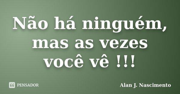 Não há ninguém, mas as vezes você vê !!!... Frase de Alan J. Nascimento.