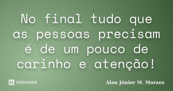 No final tudo que as pessoas precisam é de um pouco de carinho e atenção!... Frase de Alan Júnior M. Moraes.