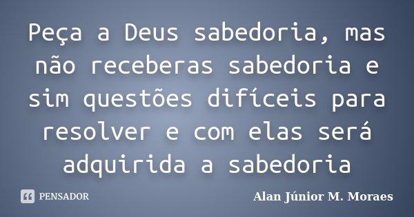 Peça a Deus sabedoria, mas não receberas sabedoria e sim questões difíceis para resolver e com elas será adquirida a sabedoria... Frase de Alan Júnior M. Moraes.