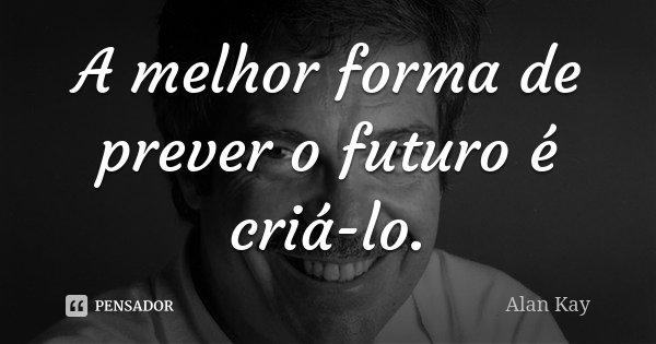 A melhor forma de prever o futuro é criá-lo.... Frase de Alan Kay.