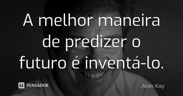 A melhor maneira de predizer o futuro é inventá-lo.... Frase de Alan Kay.