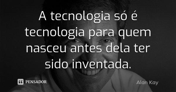 A tecnologia só é tecnologia para quem nasceu antes dela ter sido inventada.... Frase de Alan Kay.