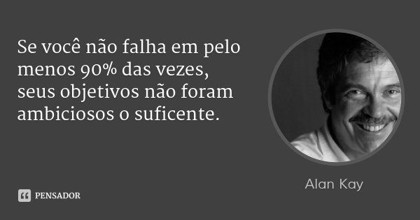 Se você não falha em pelo menos 90% das vezes, seus objetivos não foram ambiciosos o suficente.... Frase de Alan Kay.