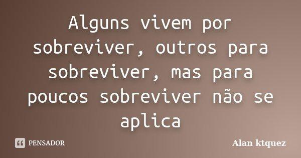 Alguns vivem por sobreviver, outros para sobreviver, mas para poucos sobreviver não se aplica... Frase de Alan Ktquez.