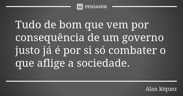 Tudo de bom que vem por consequência de um governo justo já é por si só combater o que aflige a sociedade.... Frase de Alan Ktquez.