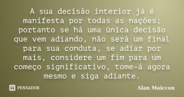 A sua decisão interior já é manifesta por todas as nações; portanto se há uma única decisão que vem adiando, não será um final para sua conduta, se adiar por ma... Frase de Alan Maiccon.