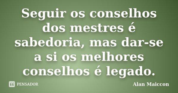 Seguir os conselhos dos mestres é sabedoria, mas dar-se a si os melhores conselhos é legado.... Frase de Alan Maiccon.
