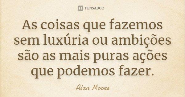 As coisas que fazemos sem luxúria ou ambições são as mais puras ações que podemos fazer.... Frase de Alan Moore.