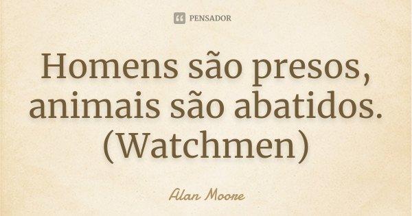Homens são presos, animais são abatidos. (Watchmen)... Frase de Alan Moore.