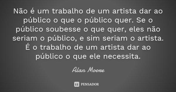 Não é um trabalho de um artista dar ao público o que o público quer. Se o público soubesse o que quer, eles não seriam o público, e sim seriam o artista. É o tr... Frase de Alan Moore.