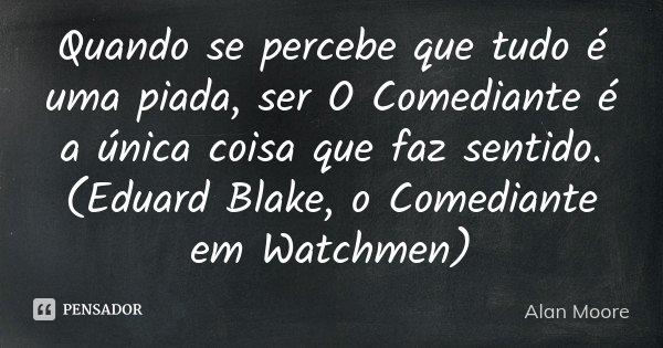 Quando se percebe que tudo é uma piada, ser O Comediante é a única coisa que faz sentido. (Eduard Blake, o Comediante em Watchmen)... Frase de Alan Moore.