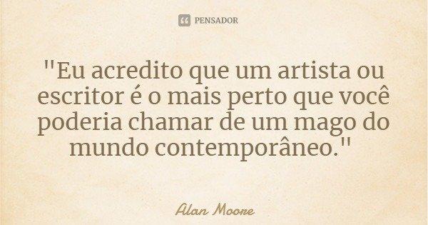 """""""Eu acredito que um artista ou escritor é o mais perto que você poderia chamar de um mago do mundo contemporâneo.""""... Frase de Alan Moore."""