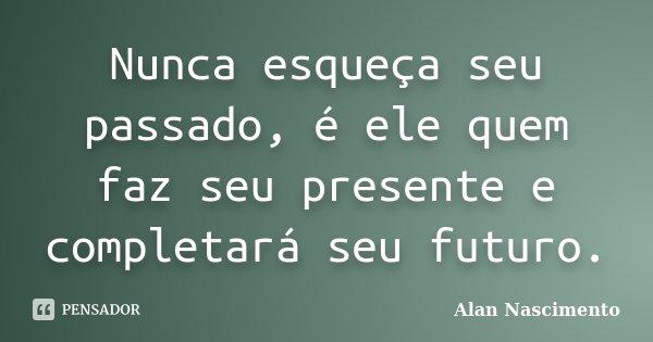 Nunca esqueça seu passado, é ele quem faz seu presente e completará seu futuro.... Frase de Alan Nascimento.