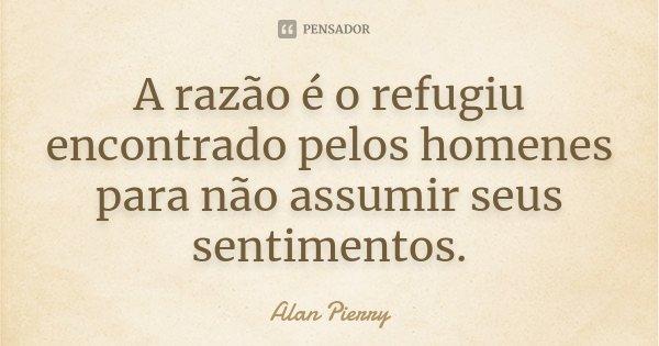A razão é o refugiu encontrado pelos homenes para não assumir seus sentimentos.... Frase de Alan Pierry.