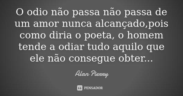 O odio não passa não passa de um amor nunca alcançado,pois como diria o poeta, o homem tende a odiar tudo aquilo que ele não consegue obter...... Frase de Alan Pierry.