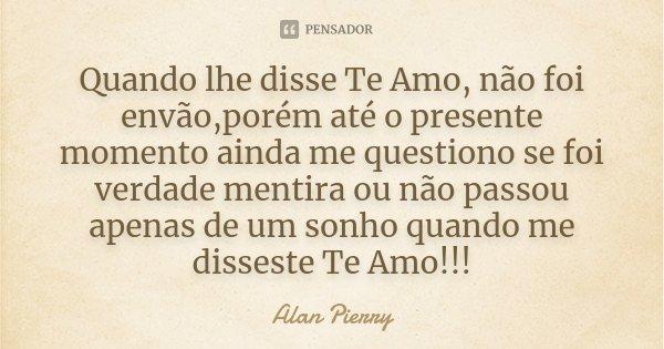 Quando lhe disse Te Amo, não foi envão,porém até o presente momento ainda me questiono se foi verdade mentira ou não passou apenas de um sonho quando me dissest... Frase de Alan Pierry.