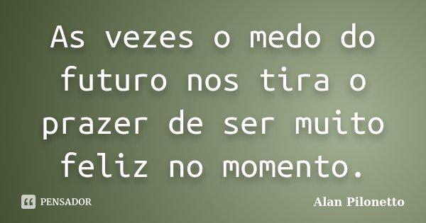 As vezes o medo do futuro nos tira o prazer de ser muito feliz no momento.... Frase de Alan Pilonetto.
