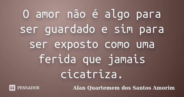 O amor não é algo para ser guardado e sim para ser exposto como uma ferida que jamais cicatriza.... Frase de Alan Quartemem dos Santos Amorim.